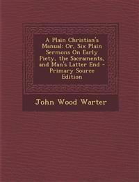 A Plain Christian's Manual: Or, Six Plain Sermons On Early Piety, the Sacraments, and Man's Latter End - Primary Source Edition