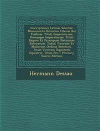 Inscriptiones Latinae Selectae: Monumenta Historica Liberae Rei Publicae. Tituli Imperatorum Domusque Imperatoriae. Tituli Regum Et Principum Nationum