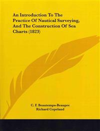 An Introduction to the Practice of Nautical Surveying, and the Construction of Sea Charts