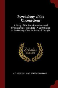 Psychology of the Unconscious: A Study of the Transformations and Symbolisms of the Libido: A Contribution to the History of the Evolution of Thought