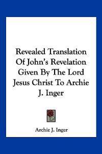Revealed Translation of John's Revelation Given by the Lord Jesus Christ to Archie J. Inger