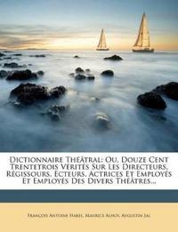 Dictionnaire Théâtral: Ou, Douze Cent Trentetrois Vérités Sur Les Directeurs, Régissours, Ecteurs, Actrices Et Employés Et Employés Des Divers Théâtre