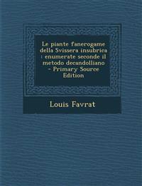 Le Piante Fanerogame Della Svissera Insubrica: Enumerate Seconde Il Metodo Decandolliano - Primary Source Edition