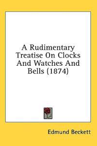 A Rudimentary Treatise On Clocks And Watches And Bells (1874)
