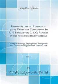 British Antarctic Expedition 1907-9, Under the Command of Sir E. H. Shackleton, C. V. O; Reports on the Scientific Investigations, Vol. 1