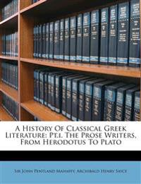 A History Of Classical Greek Literature: Pt.i. The Prose Writers, From Herodotus To Plato