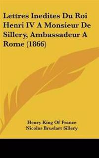 Lettres Inedites Du Roi Henri IV A Monsieur De Sillery, Ambassadeur A Rome (1866)