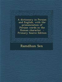 A Dictionary in Persian and English, with the Pronunciation of Persian Words in the Roman Character - Primary Source Edition