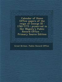 Calendar of Home Office Papers of the Reign of George III: 1760-1775; Preserved in Her Majesty's Public Record Office - Primary Source Edition
