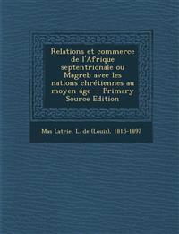 Relations Et Commerce de L'Afrique Septentrionale Ou Magreb Avec Les Nations Chretiennes Au Moyen Age - Primary Source Edition