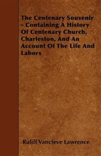 The Centenary Souvenir - Containing A History Of Centenary Church, Charleston, And An Account Of The Life And Labors