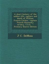 A short history of the soldier-life, capture and death of William Francis Corbin : captain Fourth Kentucky cavalry, C.S.A.
