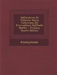Dall'archivio Di Volterra: Storia Volterrana del Provveditore Raffaello Maffei