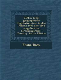Baffin-Land: geographische Ergebnisse einer in den Jahren 1883 und 1884 ausgeführten Forschungsreise - Primary Source Edition