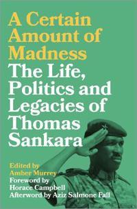 A Certain Amount of Madness: The Life Politics and Legacies of Thomas Sankara