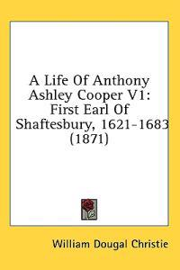 A Life Of Anthony Ashley Cooper V1: First Earl Of Shaftesbury, 1621-1683 (1871)