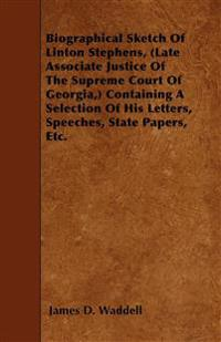 Biographical Sketch Of Linton Stephens, (Late Associate Justice Of The Supreme Court Of Georgia,) Containing A Selection Of His Letters, Speeches, Sta
