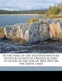 In the wake of the eighteentwelvers; fights & flights of frigates & fore-'n'-afters in the war of 1812-1815 on the Great Lakes