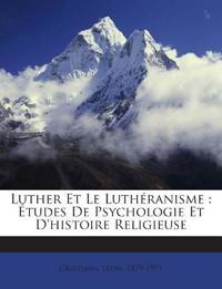 Luther Et Le Luthéranisme : Études De Psychologie Et D'histoire Religieuse