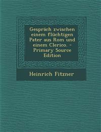 Gesprach Zwischen Einem Fluchtigen Pater Aus ROM Und Einem Clerico. - Primary Source Edition