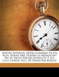 Maître Pathelin; opéra comique en un acte. Pòeme arr. d'apres la manuscrit du 15. sìecle par De Leuven et T. [i.e. J.A.F.] Langlé. Acc. de piano par B