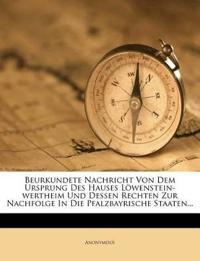 Beurkundete Nachricht Von Dem Ursprung Des Hauses Löwenstein-wertheim Und Dessen Rechten Zur Nachfolge In Die Pfalzbayrische Staaten...