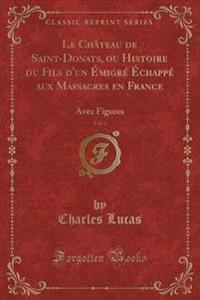 Le Chateau de Saint-Donats, Ou Histoire Du Fils D'Un Emigre Echappe Aux Massacres En France, Vol. 2