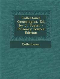 Collectanea Genealogica, Ed. by J. Foster - Primary Source Edition