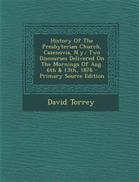 History Of The Presbyterian Church, Cazenovia, N.y.: Two Discourses Delivered On The Mornings Of Aug. 6th & 13th, 1876 - Primary Source Edition