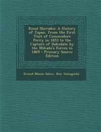 Kinsé Shiriaku: A History of Japan, from the First Visit of Commodore Perry in 1853 to the Capture of Hakodate by the Mikado's Forces in 1869 - Primar