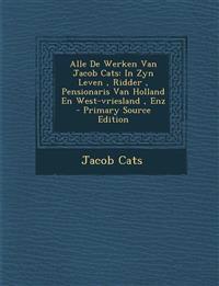 Alle De Werken Van Jacob Cats: In Zyn Leven , Ridder , Pensionaris Van Holland En West-vriesland , Enz - Primary Source Edition