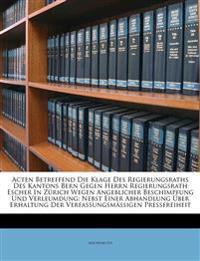 Acten Betreffend Die Klage Des Regierungsraths Des Kantons Bern Gegen Herrn Regierungsrath Escher In Zürich Wegen Angeblicher Beschimpfung Und Verleum