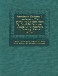 Pontificale Ecclesiae S. Andreae = The Pontifical Offices Used By David De Bernham, Bishop Of S. Andrews - Primary Source Edition