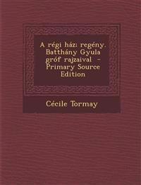 A Regi Haz; Regeny. Batthany Gyula Grof Rajzaival - Primary Source Edition