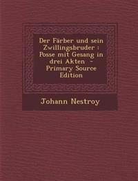 Der Farber Und Sein Zwillingsbruder: Posse Mit Gesang in Drei Akten - Primary Source Edition