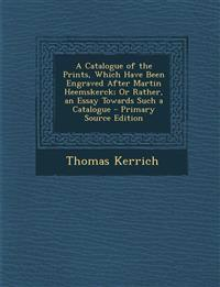 A Catalogue of the Prints, Which Have Been Engraved After Martin Heemskerck; Or Rather, an Essay Towards Such a Catalogue - Primary Source Edition
