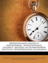 Apophthegmata regum et imperatorum : apophthegmata laconica. Antiqua lacedæmoniorum instituta. Apophthegmata lacænarum