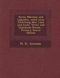 Korea: Marchen Und Legenden, Nebst Einer Einleitung Uber Land Und Leute, Sitten Und Gebrauche Koreas. - Primary Source Editio