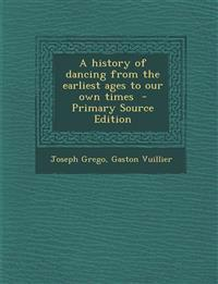 A History of Dancing from the Earliest Ages to Our Own Times - Primary Source Edition