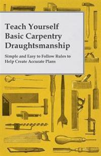Teach Yourself Basic Carpentry Draughtsmanship - Simple and Easy to Follow Rules to Help Create Accurate Plans