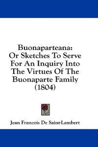 Buonaparteana: Or Sketches To Serve For An Inquiry Into The Virtues Of The Buonaparte Family (1804)
