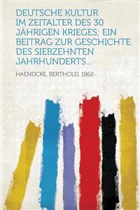 Deutsche Kultur im Zeitalter des 30 jährigen Krieges; ein Beitrag zur Geschichte des siebzehnten Jahrhunderts...