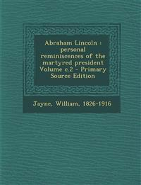 Abraham Lincoln: Personal Reminiscences of the Martyred President Volume C.2 - Primary Source Edition