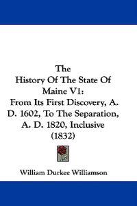 The History Of The State Of Maine V1: From Its First Discovery, A. D. 1602, To The Separation, A. D. 1820, Inclusive (1832)