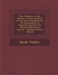 The Rainbow in the North: A Short Account of the First Esablishment of Christianity in Rupert's Land by the Church Missionary Society - Primary