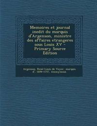 Memoires Et Journal Inedit Du Marquis D'Argenson, Ministre Des Affaires Etrangeres Sous Louis XV - Primary Source Edition