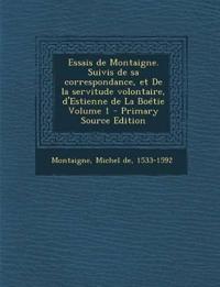 Essais de Montaigne. Suivis de Sa Correspondance, Et de La Servitude Volontaire, D'Estienne de La Boetie Volume 1 - Primary Source Edition