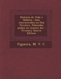Historia de João e Balbina : dois enormorados na Ilha Terceira, faliecidos ambos no mesmo dia