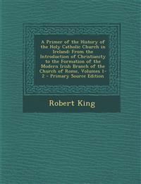 A Primer of the History of the Holy Catholic Church in Ireland: From the Introduction of Christianity to the Formation of the Modern Irish Branch of t