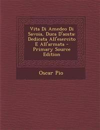 Vita Di Amedeo Di Savoia, Duca D'Aosta: Dedicata All'esercito E All'armata - Primary Source Edition